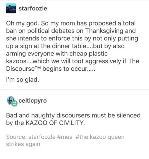 debates: starfoozle  Oh my god. So my mom has proposed a total  ban on political debates on Thanksgiving and  she intends to enforce this by not only putting  up a sign at the dinner table... .but by also  arming everyone with cheap plastic  kazoos....which we will toot aggressively if The  DiscourseTM begins to occur  I'm so glad  celticpyro  Bad and naughty discoursers must be silenced  by the KAZOO OF CIVILITY  Source: starfoozle #mea #the kazoo queen  strikes again