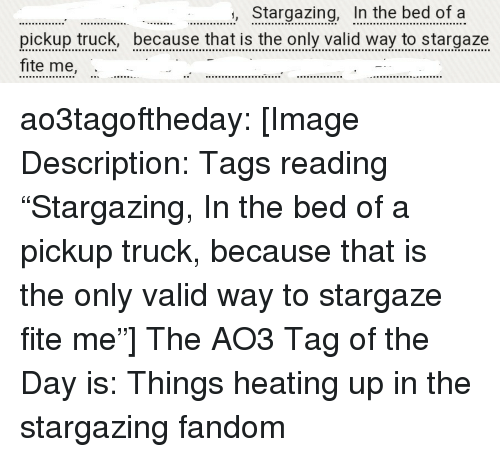 """Fite: Stargazing, In the bed of a  pickup truck, because that is the only valid way to stargaze  fite me, ao3tagoftheday:  [Image Description: Tags reading """"Stargazing, In the bed of a pickup truck, because that is the only valid way to stargaze fite me""""]  The AO3 Tag of the Day is: Things heating up in the stargazing fandom"""