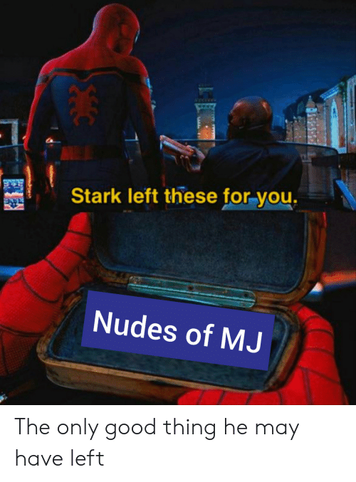stark: Stark left these for you.  Nudes of MJ The only good thing he may have left