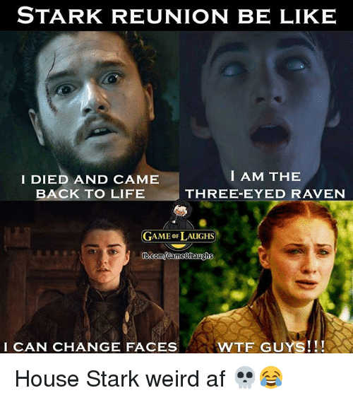 three eyed raven: STARK REUNION BE LIKE  I DIED AND CAME  BACK TO LIFE  I AM THE  THREE-EYED RAVEN  GAME 이 AUGHS)  I CAN CHANGE FACES  WTF GUYS!!! House Stark weird af 💀😂