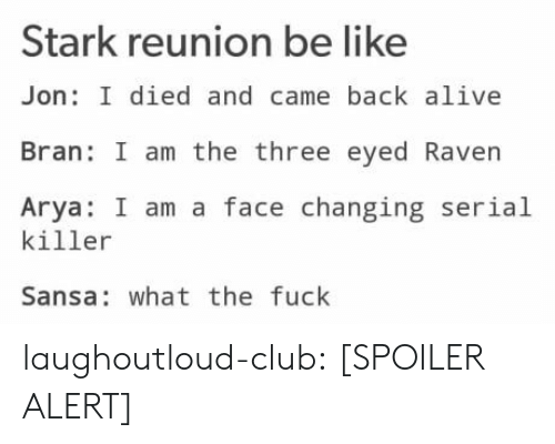 three eyed raven: Stark reunion be like  Jon: I died and came back alive  Bran: I am the three eyed Raven  Arya: I am a face changing serial  killer  Sansa: what the fuck laughoutloud-club:  [SPOILER ALERT]