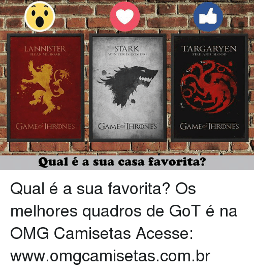 Bloods, Fire, and Memes: STARK  TARGARYEN  LANNISTER  HEAR ME ROAR  R IS COMING  FIRE A  ND BLOOD  GAMEO THRONES  GAME THRONES  GAMEOF THRONES  Qual é a sua casa favorita? Qual é a sua favorita? Os melhores quadros de GoT é na OMG Camisetas Acesse: www.omgcamisetas.com.br
