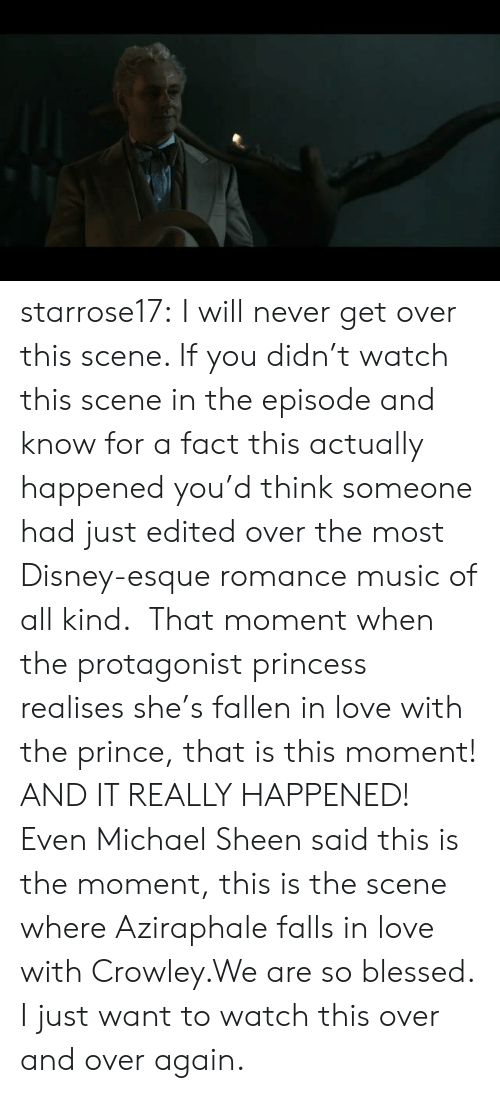 So Blessed: starrose17:  I will never get over this scene. If you didn't watch this scene in the episode and know for a fact this actually happened you'd think someone had just edited over the most Disney-esque romance music of all kind.  That moment when the protagonist princess realises she's fallen in love with the prince, that is this moment! AND IT REALLY HAPPENED! Even Michael Sheen said this is the moment, this is the scene where Aziraphale falls in love with Crowley.We are so blessed. I just want to watch this over and over again.