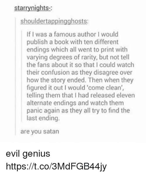 evil genius: starrynights-  shouldertappingghosts:  If I was a famous author I would  publish a book with ten different  endings which all went to print with  varying degrees of rarity, but not tell  the fans about it so that I could watch  their confusion as they disagree over  how the story ended. Then when they  figured it out I would 'come clean',  telling them that I had released eleven  alternate endings and watch them  panic again as they all try to find the  last ending.  are you satan evil genius https://t.co/3MdFGB44jy