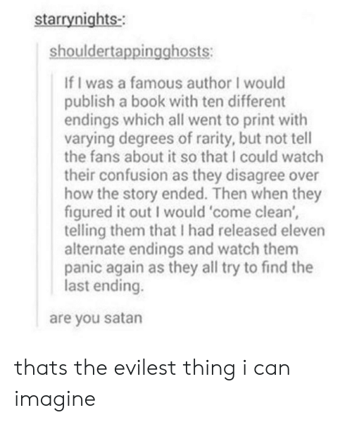 Evilest Thing: starrynights-  shouldertappingghosts:  If I was a famous author I would  publish a book with ten different  endings which all went to print with  varying degrees of rarity, but not tell  the fans about it so that I could watch  their confusion as they disagree over  how the story ended. Then when they  figured it out I would 'come clean',  telling them that I had released eleven  alternate endings and watch them  panic again as they all try to find the  last ending.  are you satan thats the evilest thing i can imagine