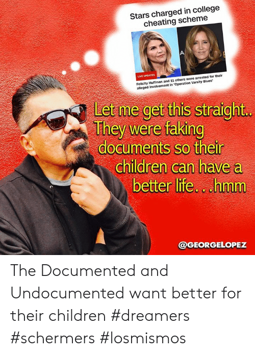 better life: Stars charged in college  cheating scheme  LIVE UPDATES  Felicity Huffman and 11 others were arrested for their  alleged involvement in 'Operation Varsity Blues  Let me get this straight  They were faking  documents so their  children can have a  better life.cuhmm  @GEORGELOPEZ The Documented and  Undocumented want better for their children #dreamers #schermers #losmismos