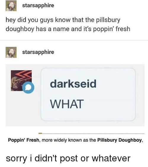 Fresh, Sorry, and Tumblr: starsapphire  hey did you guys know that the pillsbury  doughboy has a name and it's poppin' fresh  starsapphire  darkseid  WHAT  Poppin' Fresh, more widely known as the Pillsbury Doughboy, sorry i didn't post or whatever