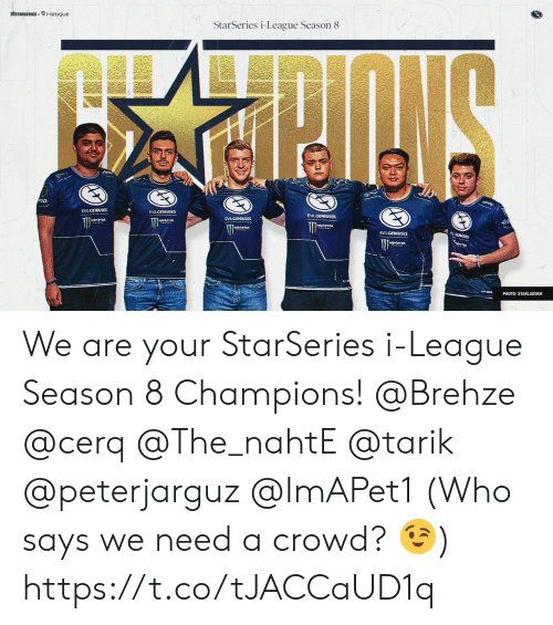 Memes, 🤖, and League: STARSERIESi-league  StarSeries i-League Season 8  EVILGENIUSES  EVILCENIUSES  .CENUSES  EVILGENIUSES  PHOTO: STARLADDER We are your StarSeries i-League Season 8 Champions!   @Brehze @cerq @The_nahtE @tarik @peterjarguz @ImAPet1  (Who says we need a crowd? 😉) https://t.co/tJACCaUD1q