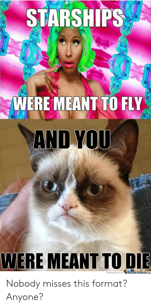 Die Meme: STARSHIPS  WERE MEANT TO FLY  AND YOU  WERE MEANT TO DIE  Meme Center  memecenter.com Nobody misses this format? Anyone?