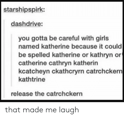 katherine: starshipspirk:  dashdrive:  you gotta be careful with girls  named katherine because it could  be spelled katherine or kathryn or  catherine cathryn katherin  kcatcheyn ckathcryrn catrchckern|  kathtrine  release the catrchckern that made me laugh