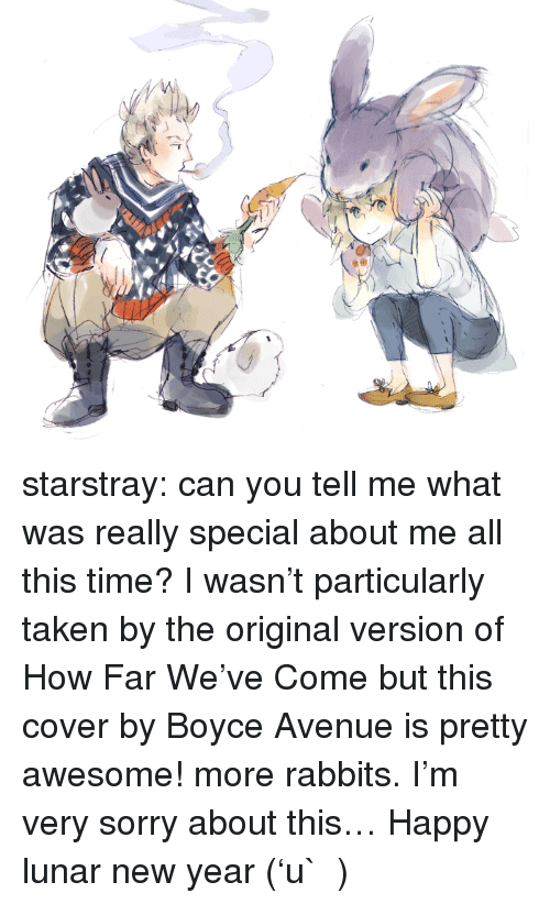 lunar new year: starstray:  can you tell me what was really special about me all this time? I wasn't particularly taken by the original version of How Far We've Come but this cover by Boyce Avenue is pretty awesome! more rabbits. I'm very sorry about this… Happy lunar new year ('u` )