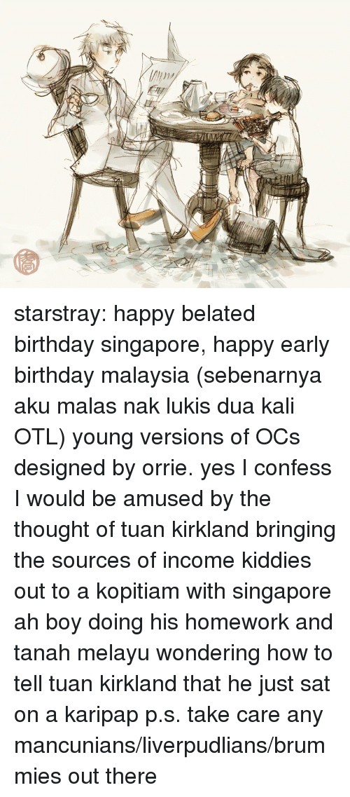 kali: starstray:  happy belated birthday singapore, happy early birthday malaysia (sebenarnya aku malas nak lukis dua kali OTL) young versions of OCs designed by orrie. yes I confess I would be amused by the thought of tuan kirkland bringing the sources of income kiddies out to a kopitiam with singapore ah boy doing his homework and tanah melayu wondering how to tell tuan kirkland that he just sat on a karipap p.s. take care any mancunians/liverpudlians/brummies out there