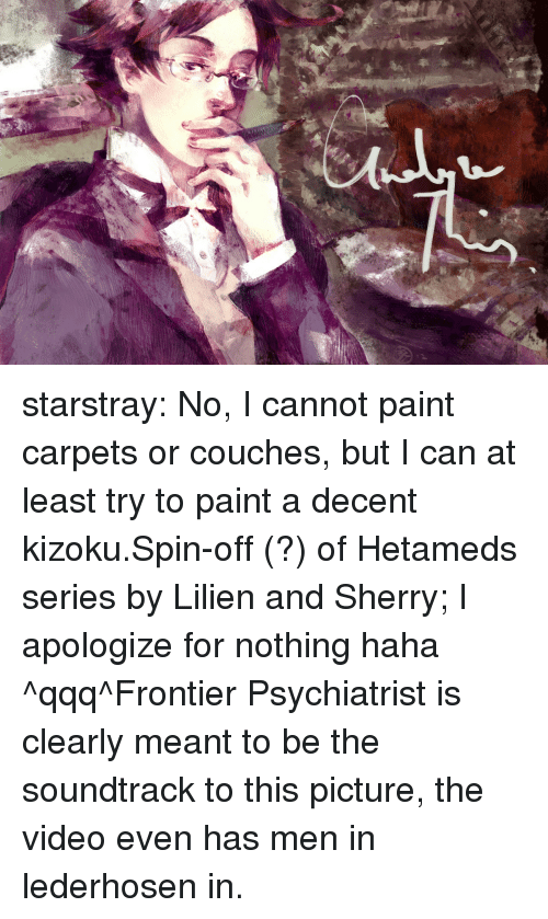 spin off: starstray:  No, I cannot paint carpets or couches, but I can at least try to paint a decent kizoku.Spin-off (?) of Hetameds series by Lilien and Sherry; I apologize for nothing haha ^qqq^Frontier Psychiatrist is clearly meant to be the soundtrack to this picture, the video even has men in lederhosen in.