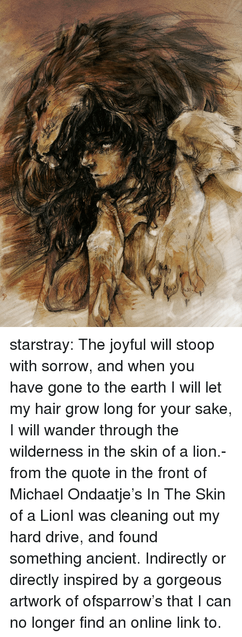 Joyful: starstray:    The joyful will stoop with sorrow, and when you have gone to the earth I will let my hair grow long for your sake, I will wander through the wilderness in the skin of a lion.- from the quote in the front of Michael Ondaatje's In The Skin of a LionI was cleaning out my hard drive, and found something ancient. Indirectly or directly inspired by a gorgeous artwork of ofsparrow's that I can no longer find an online link to.