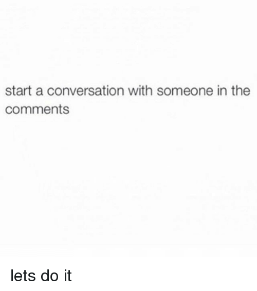 Memes, 🤖, and Start A: start a conversation with someone in the  Comments lets do it