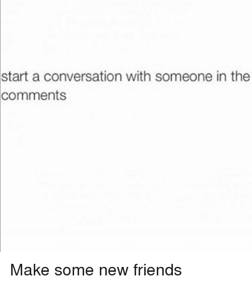 Start A Conversation: start  a conversation with someone in the  comments Make some new friends