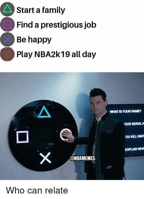 what is your name: Start a family  Find a prestigious job  Be happy  Play NBA2k19 all day  WHAT IS YOUR NAME?  OUR SERIALN  'OU KILL HIM  EXPLAIN WHA  @NBAMEMES Who can relate