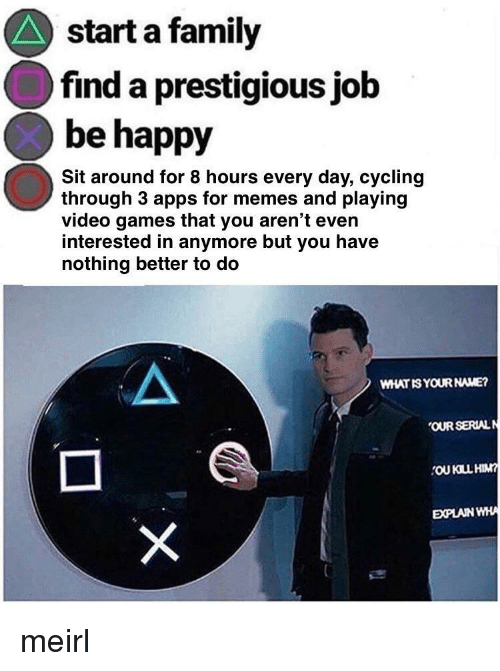 what is your name: start a family  find a prestigious job  be happy  Sit around for 8 hours every day, cycling  through 3 apps for memes and playing  video games that you aren't even  interested in anymore but you have  nothing better to do  WHAT IS YOUR NAME?  OUR SERIALN  OU KILL HIM  EXPLAIN WHA meirl