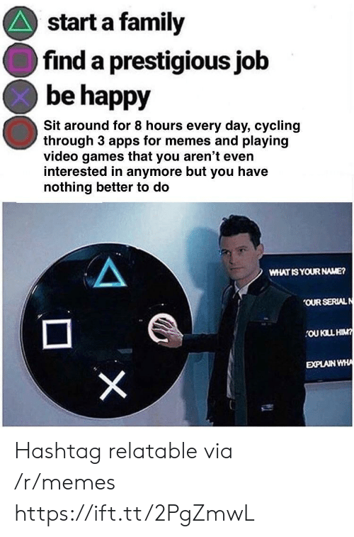 Apps For: start a family  find a prestigious job  be happy  Sit around for 8 hours every day, cycling  through 3 apps for memes and playing  video games that you aren't even  interested in anymore but you have  nothing better to do  WHAT IS YOUR NAME?  OUR SERIALN  OU KILL HIM  EXPLAIN WHA Hashtag relatable via /r/memes https://ift.tt/2PgZmwL
