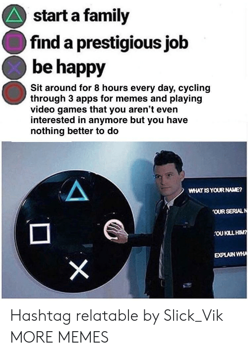 Apps For: start a family  find a prestigious job  be happy  Sit around for 8 hours every day, cycling  through 3 apps for memes and playing  video games that you aren't even  interested in anymore but you have  nothing better to do  WHAT IS YOUR NAME?  OUR SERIALN  OU KILL HIM  EXPLAIN WHA Hashtag relatable by Slick_Vik MORE MEMES