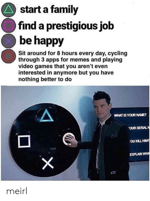 what is your name: start a family  find a prestigious job  be happy  Sit around for 8 hours every day, cycling  through 3 apps for memes and playing  video games that you aren't even  interested in anymore but you have  nothing better to do  WHAT IS YOUR NAME?  OUR SERIALN  OU KLL HIN?  EXPLAIN WHA  X meirl
