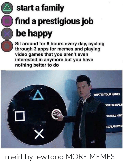 what is your name: start a family  find a prestigious job  be happy  Sit around for 8 hours every day, cycling  through 3 apps for memes and playing  video games that you aren't even  interested in anymore but you have  nothing better to do  WHAT IS YOUR NAME?  OUR SERIALN  OU KLL HIN?  EXPLAIN WHA  X meirl by lewtooo MORE MEMES