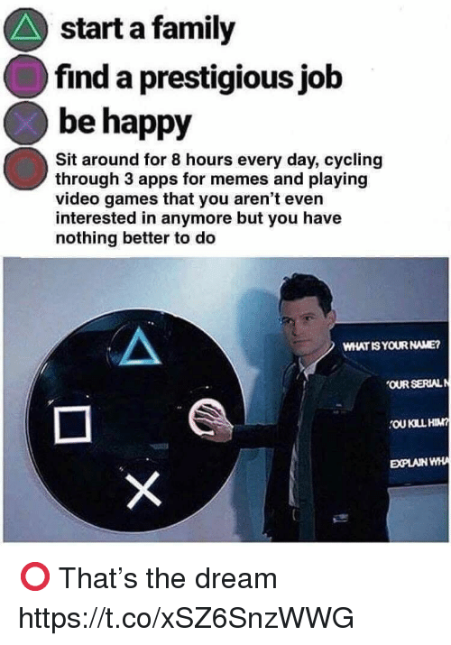 Apps For: start a family  find a prestigious jolb  be happy  Sit around for 8 hours every day, cycling  through 3 apps for memes and playing  video games that you aren't even  interested in anymore but you have  nothing better to deo  WHAT IS YOUR NAME?  OUR SERIAL  EXPLAINWHA ⭕️ That's the dream https://t.co/xSZ6SnzWWG