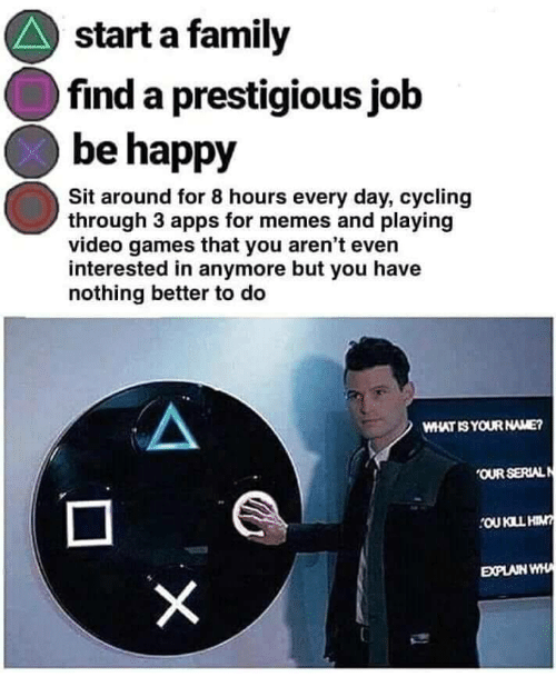 Apps For: start a family  find a prestigious jolb  be happy  Sit around for 8 hours every day, cycling  through 3 apps for memes and playing  video games that you aren't even  interested in anymore but you have  nothing better to deo  WHAT IS YOUR NAME?  OUR SERIALN  EXPLAIN WHA