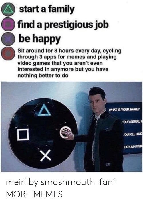Apps For: start a family  find a prestigious jolb  be happy  Sit around for 8 hours every day, cycling  through 3 apps for memes and playing  video games that you aren't even  interested in anymore but you have  nothing better to do  WHAT IS YOUR NAME  OUR SERLAL  EXPLAIN WH meirl by smashmouth_fan1 MORE MEMES