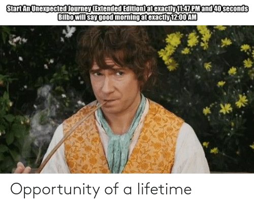 Goodmorning: Start An Unexpected Journey (Extended Edition) at exactly 147 PM and 40 seconds  Bilbo will say goodmorning at exactiy 12:00 AM Opportunity of a lifetime