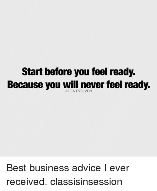 Advice, Memes, and Best: Start before you feel ready.  Because you will never feel ready. Best business advice I ever received. classisinsession