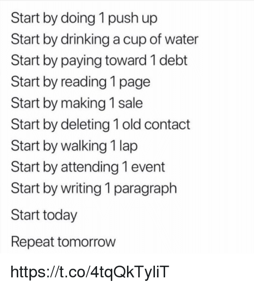 Drinking, Memes, and Today: Start by doing 1 push up  Start by drinking a cup of water  Start by paying toward 1 debt  Start by reading 1 page  Start by making 1 sale  Start by deleting 1 old contact  Start by walking 1 lap  Start by attending 1 event  Start by writing 1 paragraph  Start today  Repeat tomorrow https://t.co/4tqQkTyliT