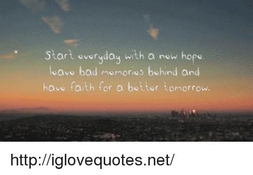 A New Hope: Start everyday with a new hope  leave bad memories behind and  have faith f  or a better tomorrow. http://iglovequotes.net/