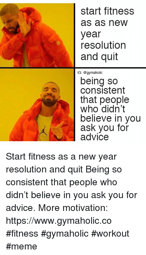 New Year Resolution: start fitness  as as new  year  resolution  and quit  lG: @gymaholic  being so  consistent  that people  who didn't  believe in you  ask you for  advice Start fitness as a new year resolution and quit  Being so consistent that people who didn't believe in you ask you for advice.  More motivation: https://www.gymaholic.co  #fitness #gymaholic #workout #meme