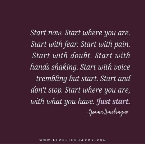 Doubt: Start now. Start where you are.  Start with fear. Start with pain.  Start with doubt. Start with  hands shaking. Start with voice  trembling but start. Start and  don't stop. Start where you are,  with what you have. Just start.  eoma umebinyuo  www. VE LIFE H A P P Y COM
