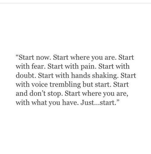 """shaking: """"Start now. Start where you are. Start  with fear. Start with pain. Start with  doubt. Start with hands shaking. Start  with voice trembling but start. Start  and don't stop. Start where you are,  with what you have. Just...start."""""""