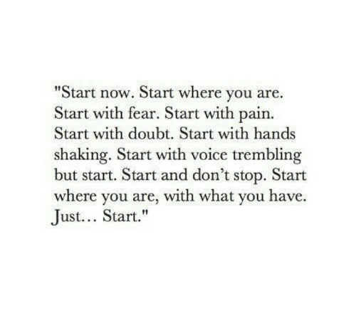 """Dont Stop: Start now. Start where you are.  Start with fear. Start with pain.  Start with doubt. Start with hands  shaking. Start with voice trembling  but start. Start and don't stop. Start  where you are, with what you have.  Just... Start."""""""