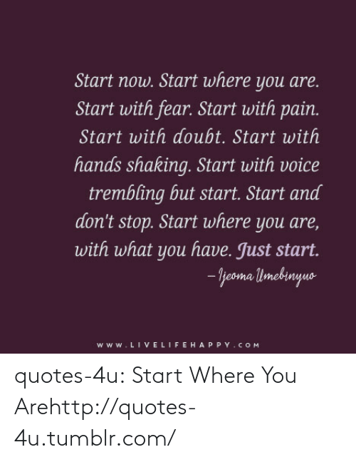 Doubt: Start now. Start where you are.  Start with fear. Start with pain.  Start with doubt. Start with  hands shaking. Start with voice  trembling but start. Start and  don't stop. Start where you are,  with what you have. Just start.  - jeoma limebinyuo  www.LIVELIFEHAPPY.COM quotes-4u:  Start Where You Arehttp://quotes-4u.tumblr.com/