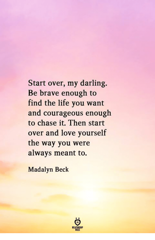 Beck: Start over, my darling.  Be brave enough to  find the life you want  and courageous enough  to chase it. Then start  over and love yourself  the way you were  always meant to.  Madalyn Beck