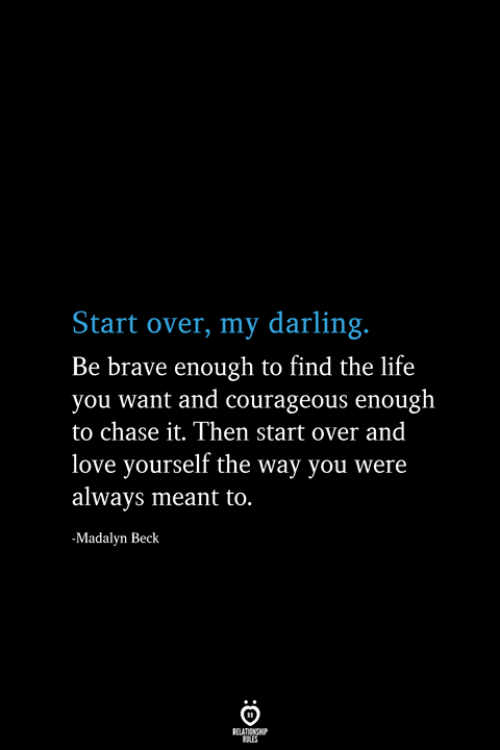 Be Brave: Start over, my darling.  Be brave enough to find the life  you want and courageous enough  to chase it. Then start over and  love yourself the way you were  always meant to.  -Madalyn Beck  RELATIONSHIP  ES