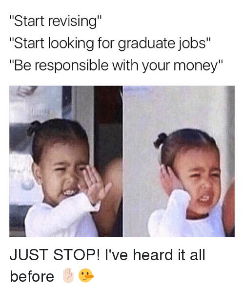 "Memes, Money, and Jobs: ""Start revising""  ""Start looking for graduate jobs""  ""Be responsible with your money"" JUST STOP! I've heard it all before ✋🏻🤥"