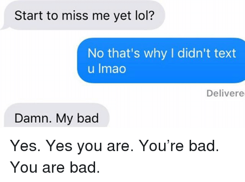 miss me yet: Start to miss me yet lol?  No that's why I didn't text  u Imao  Delivere  Damn. My bad Yes. Yes you are. You're bad. You are bad.