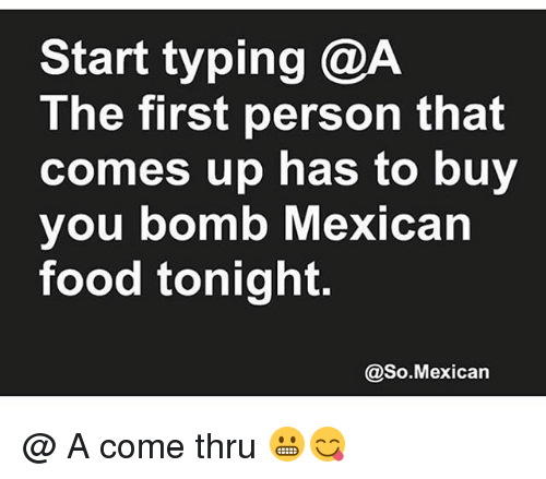 Food, Memes, and Mexican Food: Start typing @A  The first person that  comes up has to buy  you bomb Mexican  food tonight  @So.Mexican @ A come thru 😬😋