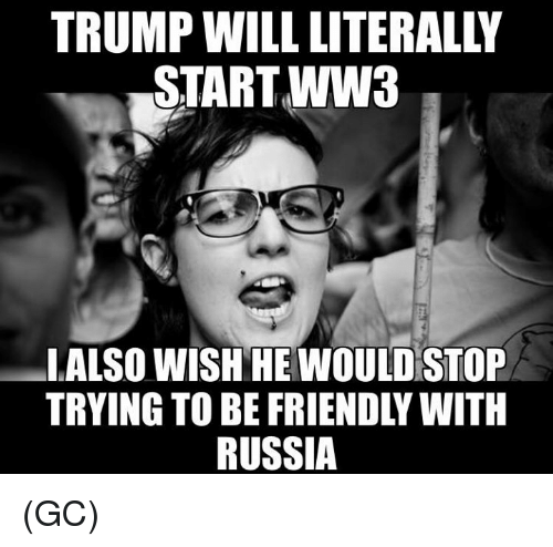 Memes, Russia, and 🤖: START WW3  LALSO WISH HE WOULD STOP  TRYING TO BE FRIENDLY WITH  RUSSIA (GC)