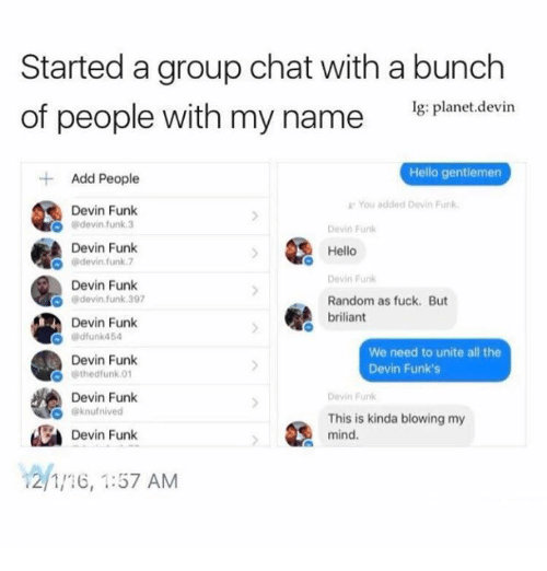 Fucking, Group Chat, and Hello: Started a group chat with a bunch  of people with my name  Ig: planet devin  Hello gentlemen  Add People  You added Devin Funk  Devin Funk  devin funk 3  Devin Funk  Devin Funk  Hello  O devin funk 7  Devin Funk  Devin Funk  devin funk 397  Random as fuck. But  briliant  Devin Funk  dfunk454  We need to unite all the  Devin Funk  Devin Funk's  the funk 01  A Devin Funk  Devin Funk  This is kinda blowing my  Devin Funk  mind.  12/1/16, 1:57 AM