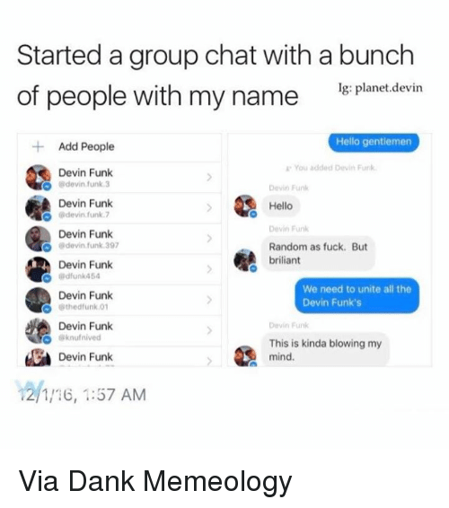 Group Chat, Hello, and Memes: Started a group chat with a bunch  of people with my name  Ig: planet devin  Hello gentiemen  Add People  You added Devin Funk  Devin Funk  devin funk 3  Devin Funk  Devin Funk  Hello  devin funk 7  Devin Funk  Devin Funk  O devin funk 397  Random as fuck. But  briliant  Devin Funk  Gdfunk454  We need to unite all the  Devin Funk  Devin Funk's  thed funk 01  A Devin Funk  Devin Funk  63knufnived  This is kinda blowing my  La mind.  Devin Funk  12/1/16, 1:57 AM Via Dank Memeology
