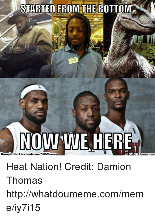 Damion: STARTED FROM THE BOTTOM  NOW WE HERE  Brought  By: Facebook.com/NBAMemes Heat Nation! Credit: Damion Thomas  http://whatdoumeme.com/meme/iy7i15