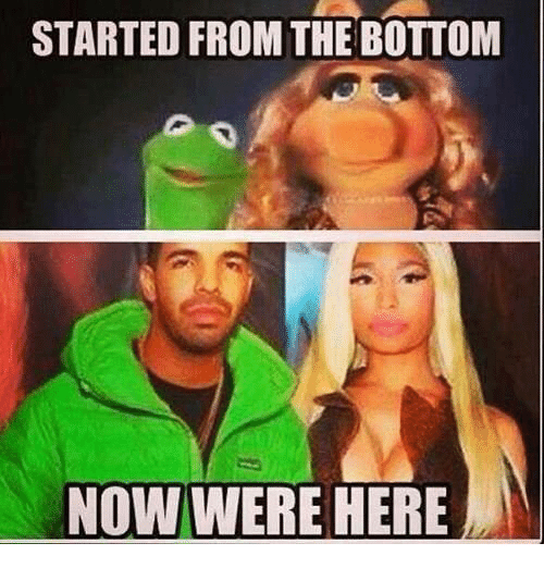 Started From The Bottom Now Were Here: STARTED FROM THE BOTTOM  NOW WERE HERE
