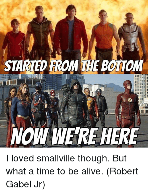 Started From The Bottom Now Were Here: STARTED FROM THE BOTTOM  NOW WERE HERE I loved smallville though. But what a time to be alive.  (Robert Gabel Jr)