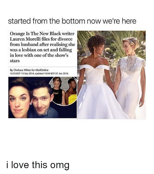 Started From The Bottom Now Were Here: started from the bottom now we're here  Orange Is The New Black writer  Lauren Morelli files for divorce  from husband after realising she  was a lesbian on set and falling  in love with one of the show's  Stars  By Chelsea White for MailOnline  16:53 BST 13 Sep 2014, updated 18:04 BST 07 Jan 2016 i love this omg